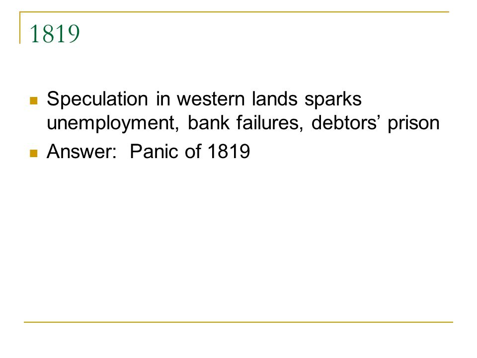 1819 Speculation in western lands sparks unemployment, bank failures, debtors prison Answer: Panic of 1819