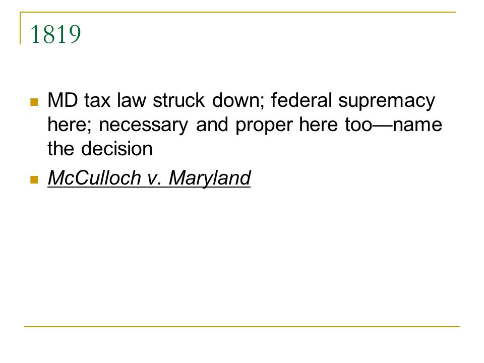 1819 MD tax law struck down; federal supremacy here; necessary and proper here tooname the decision McCulloch v. Maryland