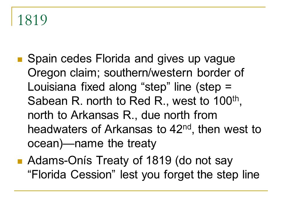 1819 Spain cedes Florida and gives up vague Oregon claim; southern/western border of Louisiana fixed along step line (step = Sabean R. north to Red R.