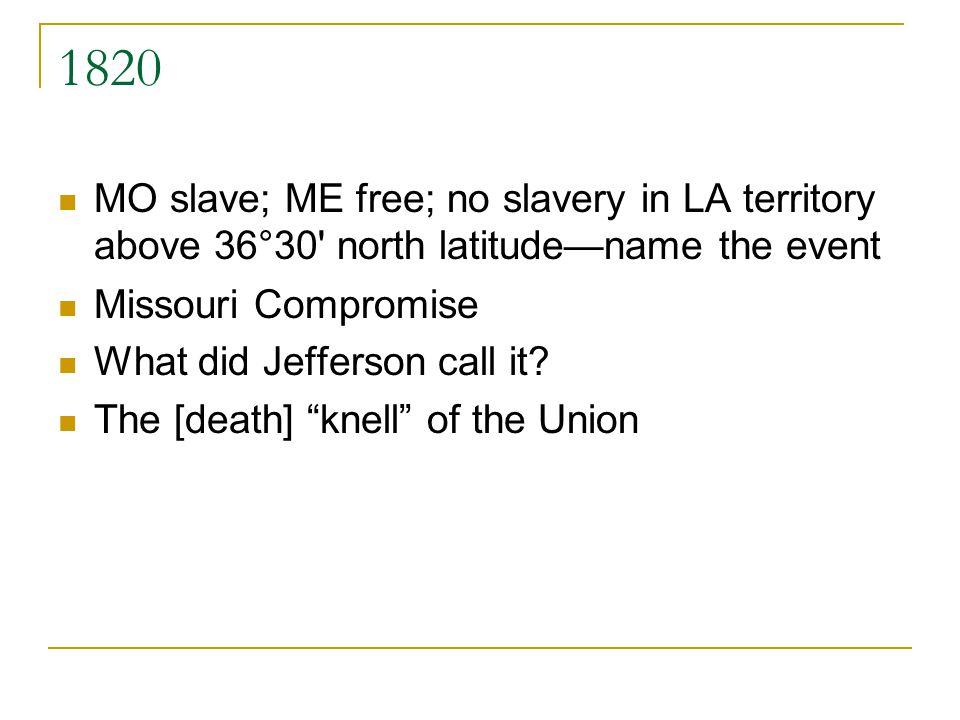 1820 MO slave; ME free; no slavery in LA territory above 36°30 north latitudename the event Missouri Compromise What did Jefferson call it.