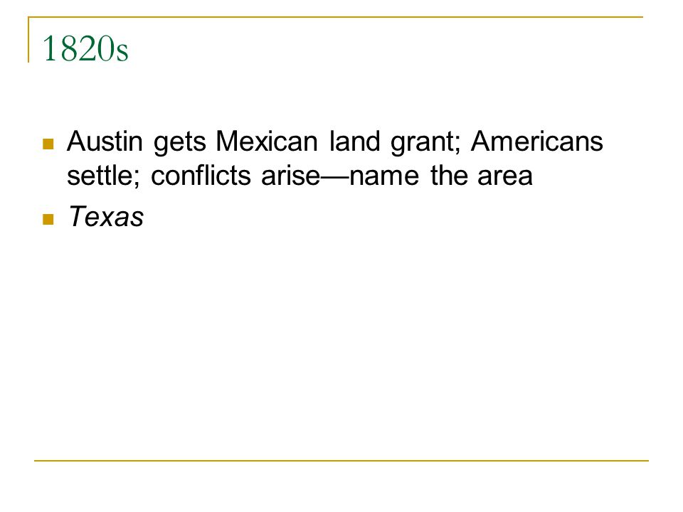 1820s Austin gets Mexican land grant; Americans settle; conflicts arisename the area Texas
