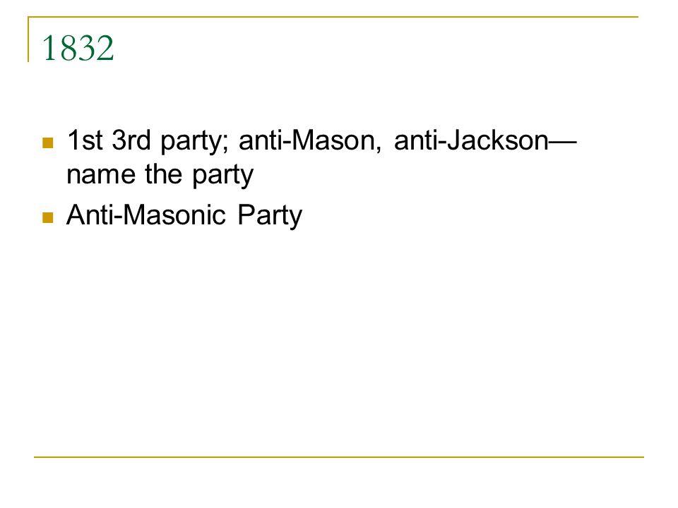 1832 1st 3rd party; anti-Mason, anti-Jackson name the party Anti-Masonic Party