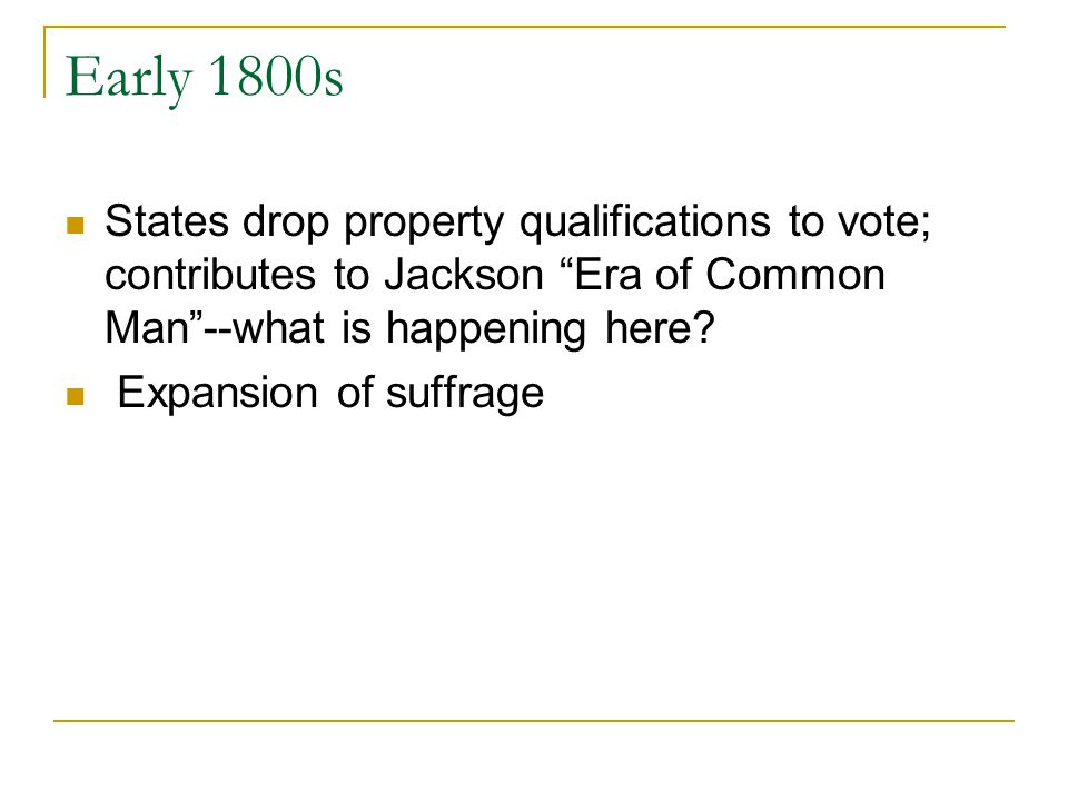 Early 1800s States drop property qualifications to vote; contributes to Jackson Era of Common Man--what is happening here? Expansion of suffrage