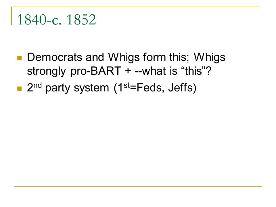 1840-c. 1852 Democrats and Whigs form this; Whigs strongly pro-BART + --what is this? 2 nd party system (1 st =Feds, Jeffs)