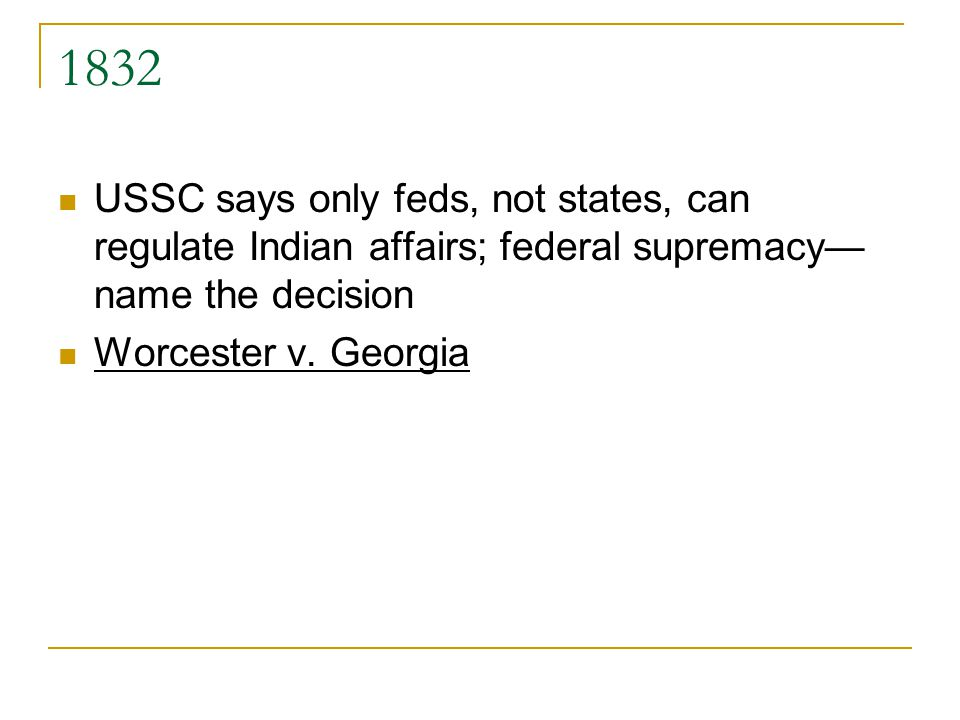 1832 USSC says only feds, not states, can regulate Indian affairs; federal supremacy name the decision Worcester v. Georgia