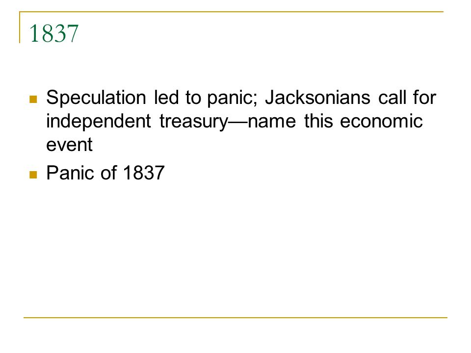1837 Speculation led to panic; Jacksonians call for independent treasuryname this economic event Panic of 1837