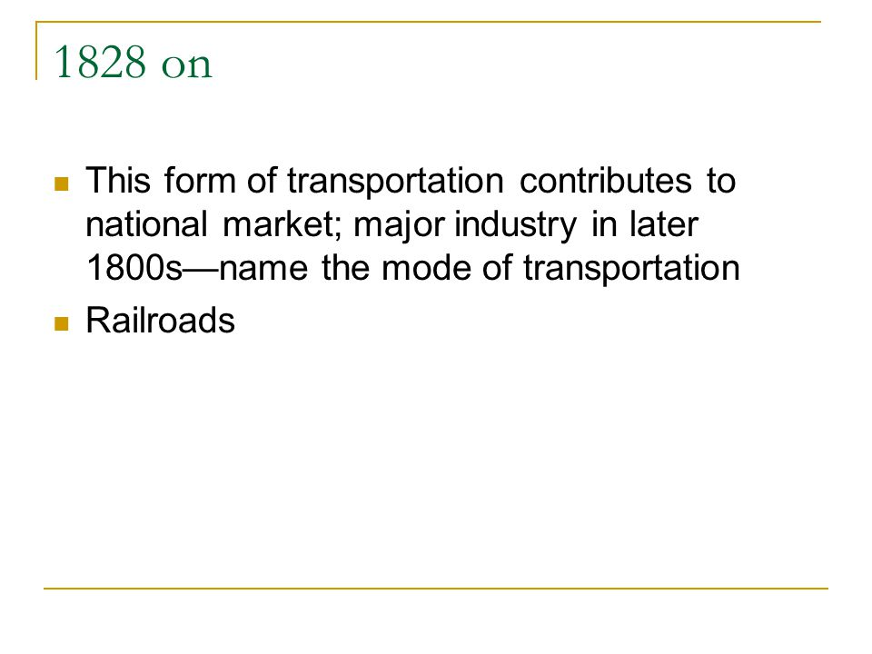 1828 on This form of transportation contributes to national market; major industry in later 1800sname the mode of transportation Railroads