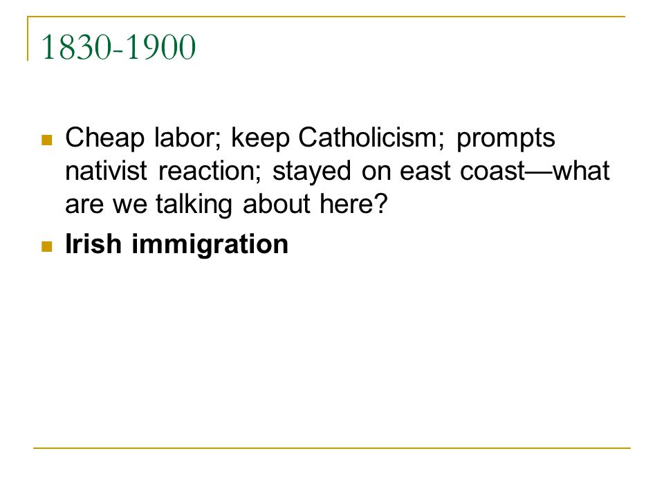 1830-1900 Cheap labor; keep Catholicism; prompts nativist reaction; stayed on east coastwhat are we talking about here? Irish immigration