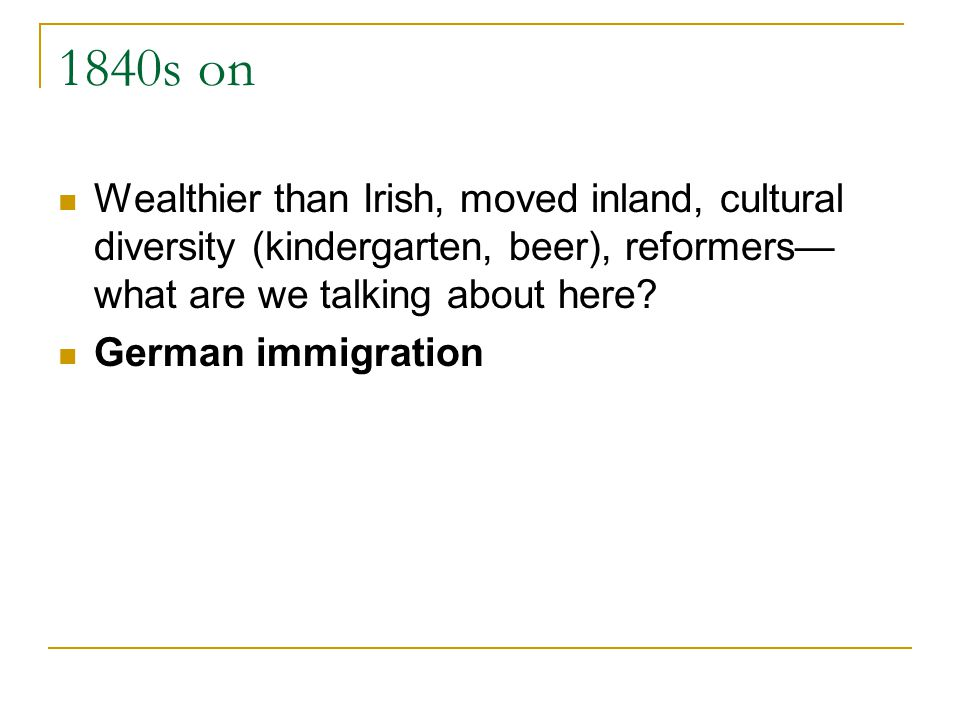 1840s on Wealthier than Irish, moved inland, cultural diversity (kindergarten, beer), reformers what are we talking about here.