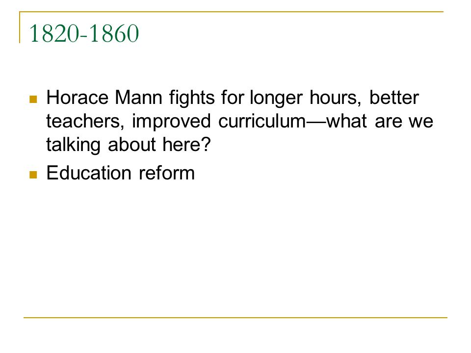1820-1860 Horace Mann fights for longer hours, better teachers, improved curriculumwhat are we talking about here? Education reform