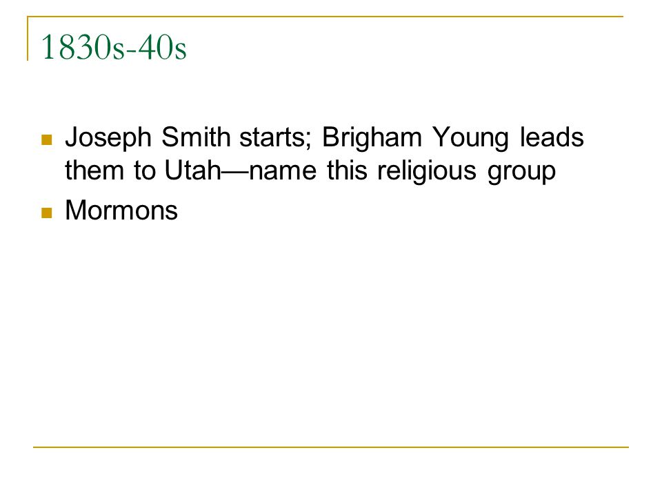 1830s-40s Joseph Smith starts; Brigham Young leads them to Utahname this religious group Mormons