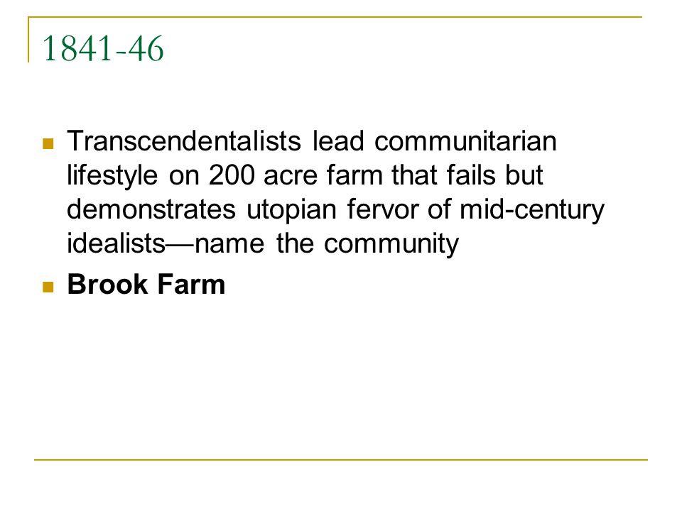 1841-46 Transcendentalists lead communitarian lifestyle on 200 acre farm that fails but demonstrates utopian fervor of mid-century idealistsname the c