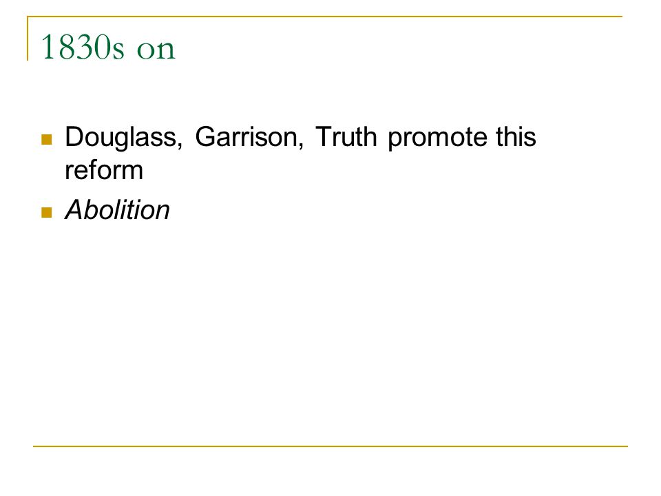 1830s on Douglass, Garrison, Truth promote this reform Abolition