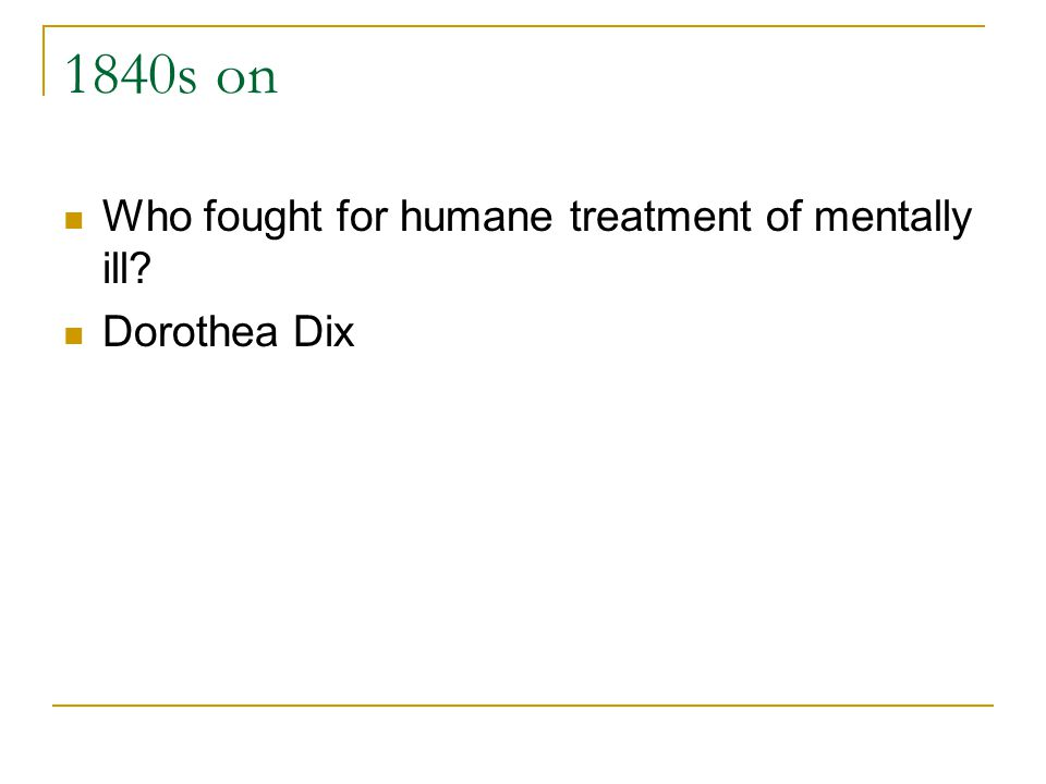 1840s on Who fought for humane treatment of mentally ill? Dorothea Dix