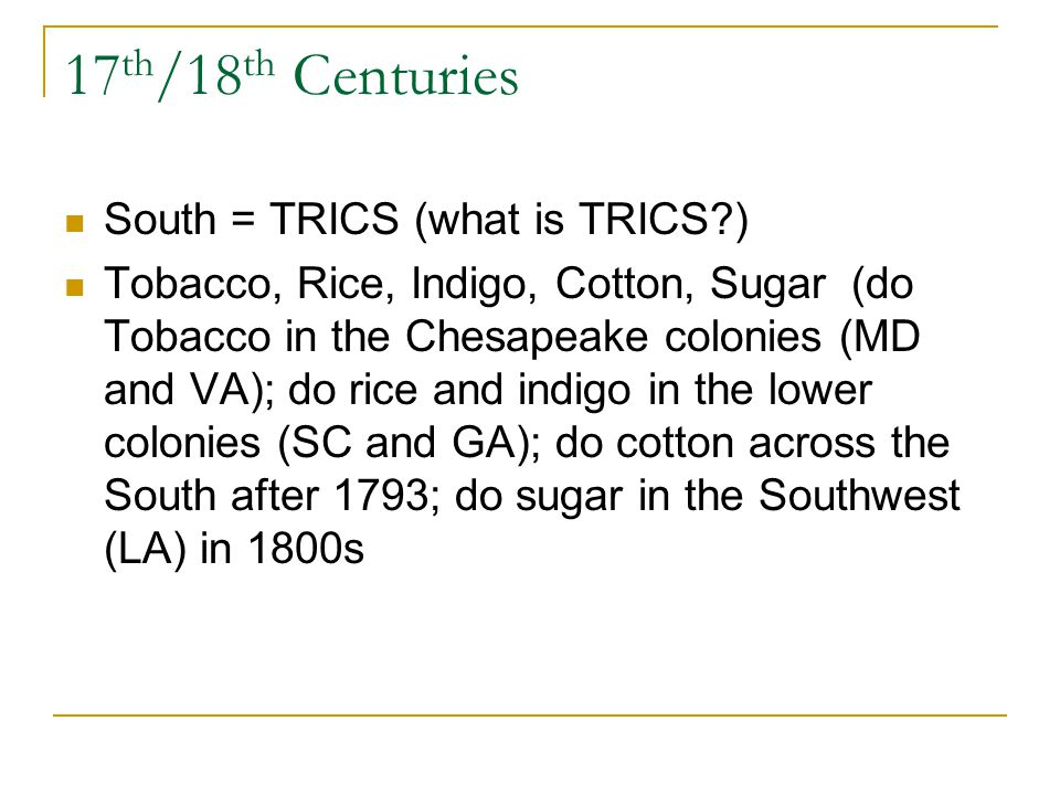 17 th /18 th Centuries South = TRICS (what is TRICS?) Tobacco, Rice, Indigo, Cotton, Sugar (do Tobacco in the Chesapeake colonies (MD and VA); do rice