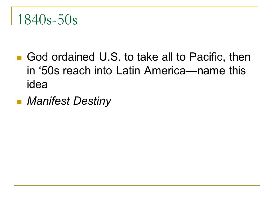 1840s-50s God ordained U.S. to take all to Pacific, then in 50s reach into Latin Americaname this idea Manifest Destiny