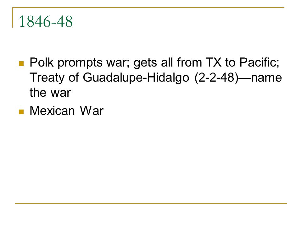 1846-48 Polk prompts war; gets all from TX to Pacific; Treaty of Guadalupe-Hidalgo (2-2-48)name the war Mexican War