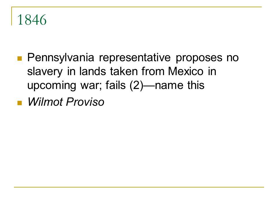 1846 Pennsylvania representative proposes no slavery in lands taken from Mexico in upcoming war; fails (2)name this Wilmot Proviso
