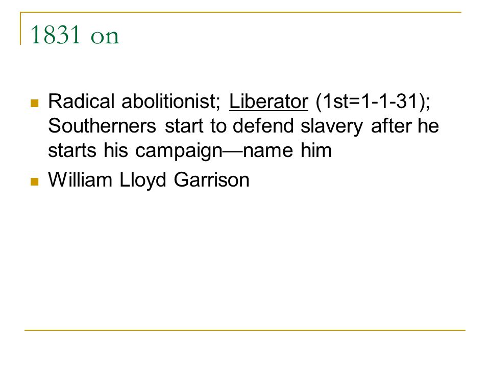 1831 on Radical abolitionist; Liberator (1st=1-1-31); Southerners start to defend slavery after he starts his campaignname him William Lloyd Garrison