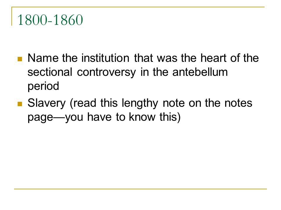 1800-1860 Name the institution that was the heart of the sectional controversy in the antebellum period Slavery (read this lengthy note on the notes p