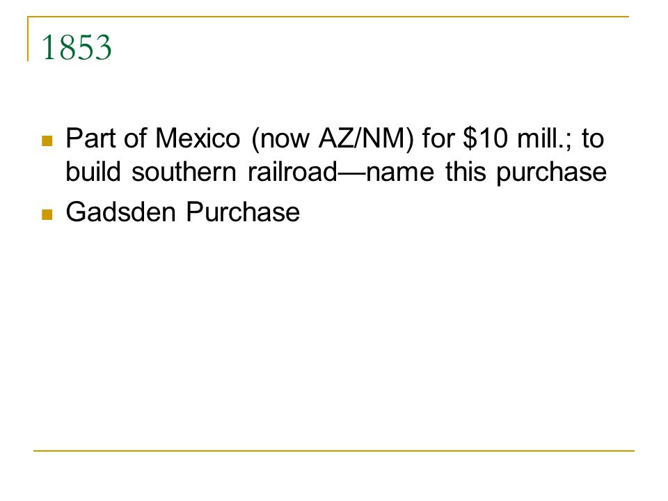 1853 Part of Mexico (now AZ/NM) for $10 mill.; to build southern railroadname this purchase Gadsden Purchase