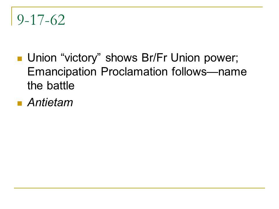 9-17-62 Union victory shows Br/Fr Union power; Emancipation Proclamation followsname the battle Antietam