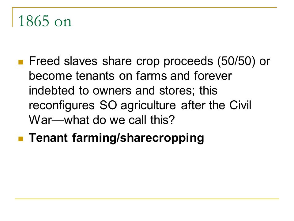 1865 on Freed slaves share crop proceeds (50/50) or become tenants on farms and forever indebted to owners and stores; this reconfigures SO agricultur