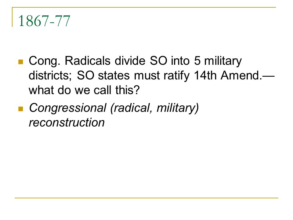 1867-77 Cong.Radicals divide SO into 5 military districts; SO states must ratify 14th Amend.