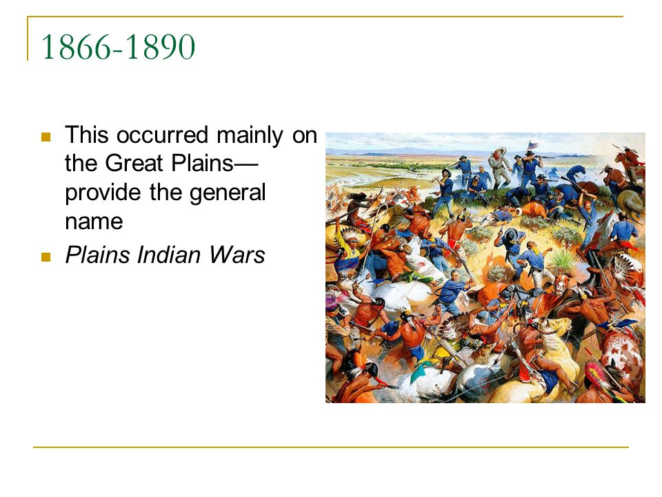 1866-1890 This occurred mainly on the Great Plains provide the general name Plains Indian Wars