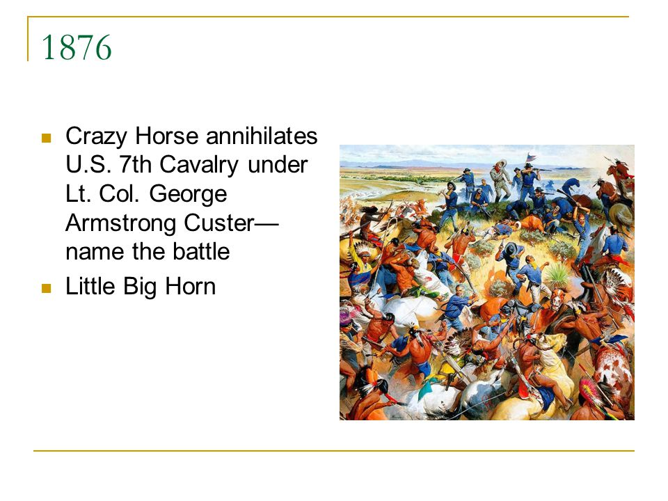 1876 Crazy Horse annihilates U.S. 7th Cavalry under Lt. Col. George Armstrong Custer name the battle Little Big Horn