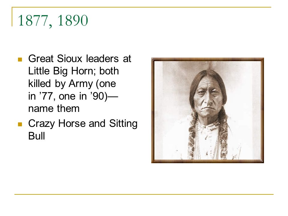 1877, 1890 Great Sioux leaders at Little Big Horn; both killed by Army (one in 77, one in 90) name them Crazy Horse and Sitting Bull