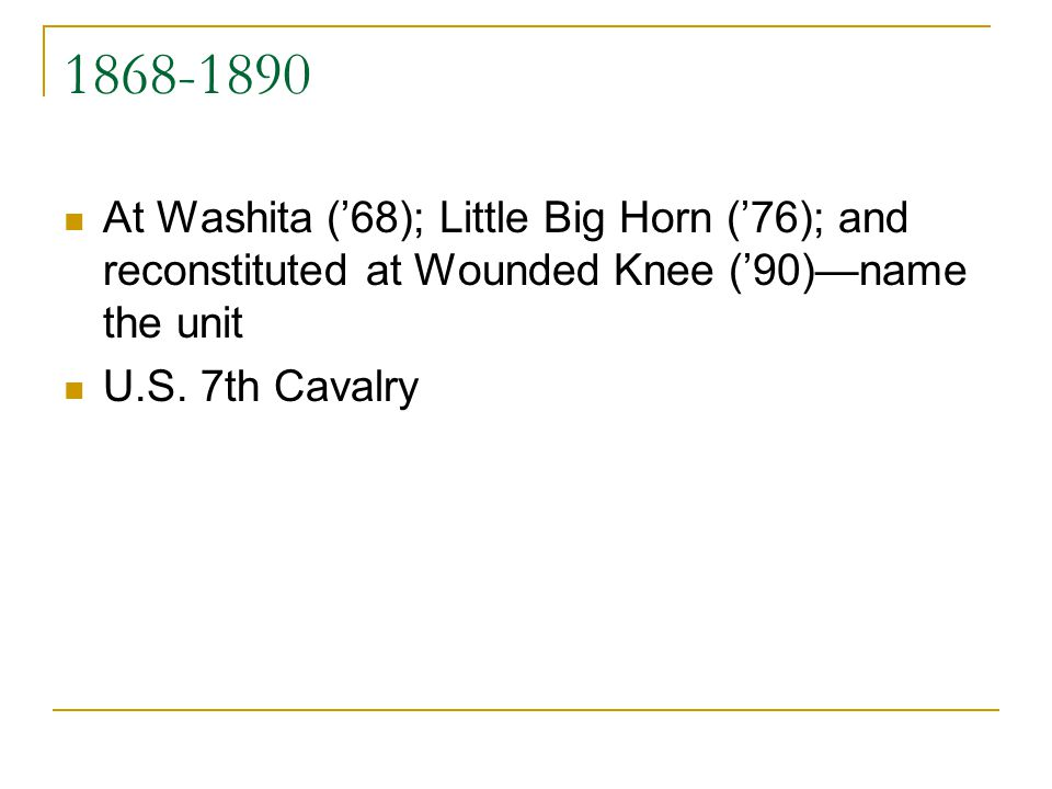 1868-1890 At Washita (68); Little Big Horn (76); and reconstituted at Wounded Knee (90)name the unit U.S. 7th Cavalry