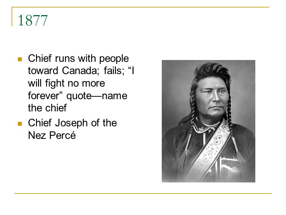 1877 Chief runs with people toward Canada; fails; I will fight no more forever quotename the chief Chief Joseph of the Nez Percé