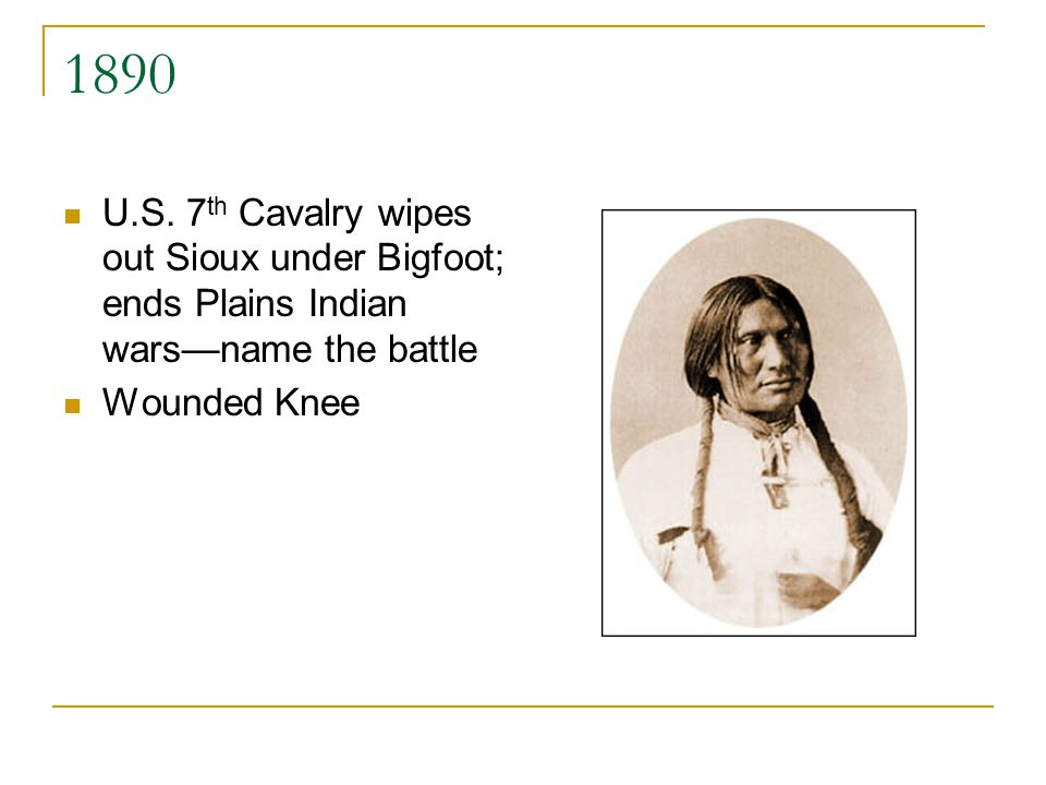 1890 U.S. 7 th Cavalry wipes out Sioux under Bigfoot; ends Plains Indian warsname the battle Wounded Knee