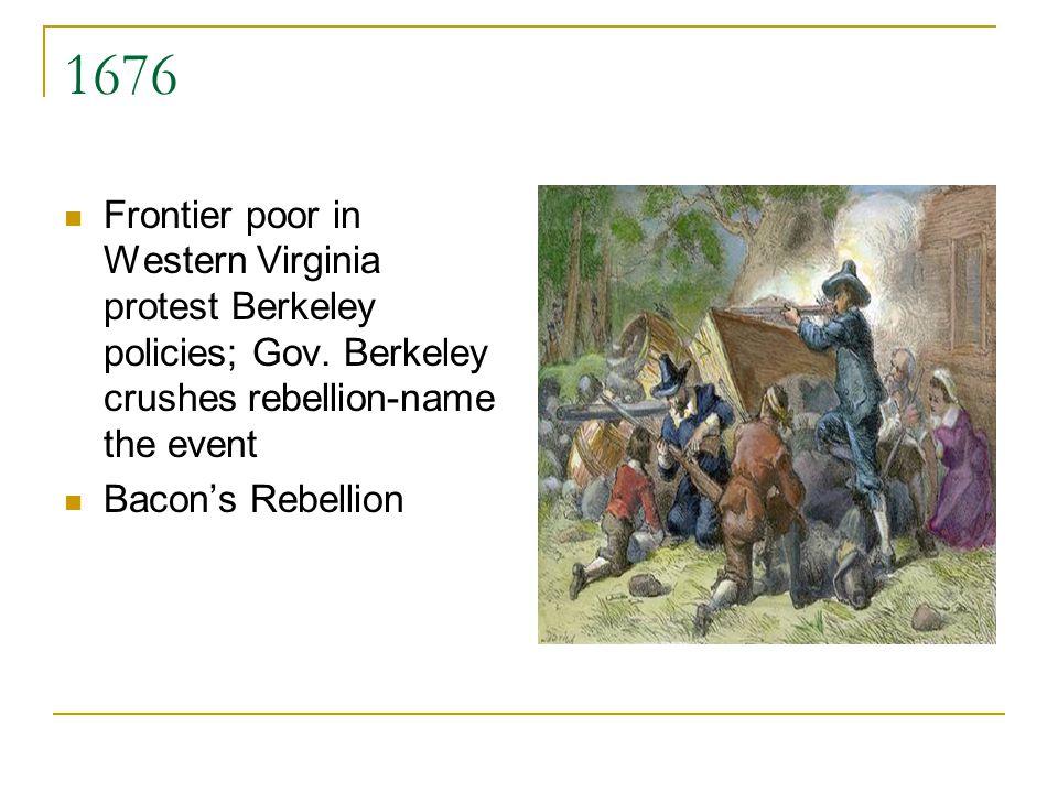 1676 Frontier poor in Western Virginia protest Berkeley policies; Gov. Berkeley crushes rebellion-name the event Bacons Rebellion