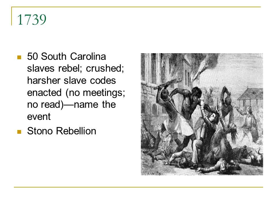 1739 50 South Carolina slaves rebel; crushed; harsher slave codes enacted (no meetings; no read)name the event Stono Rebellion