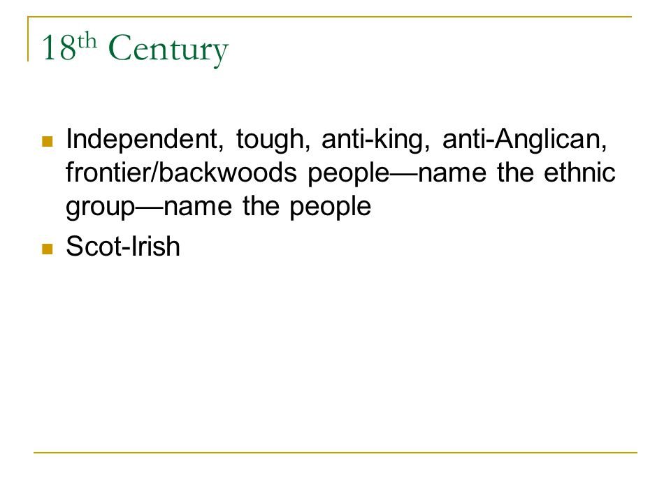 18 th Century Independent, tough, anti-king, anti-Anglican, frontier/backwoods peoplename the ethnic groupname the people Scot-Irish