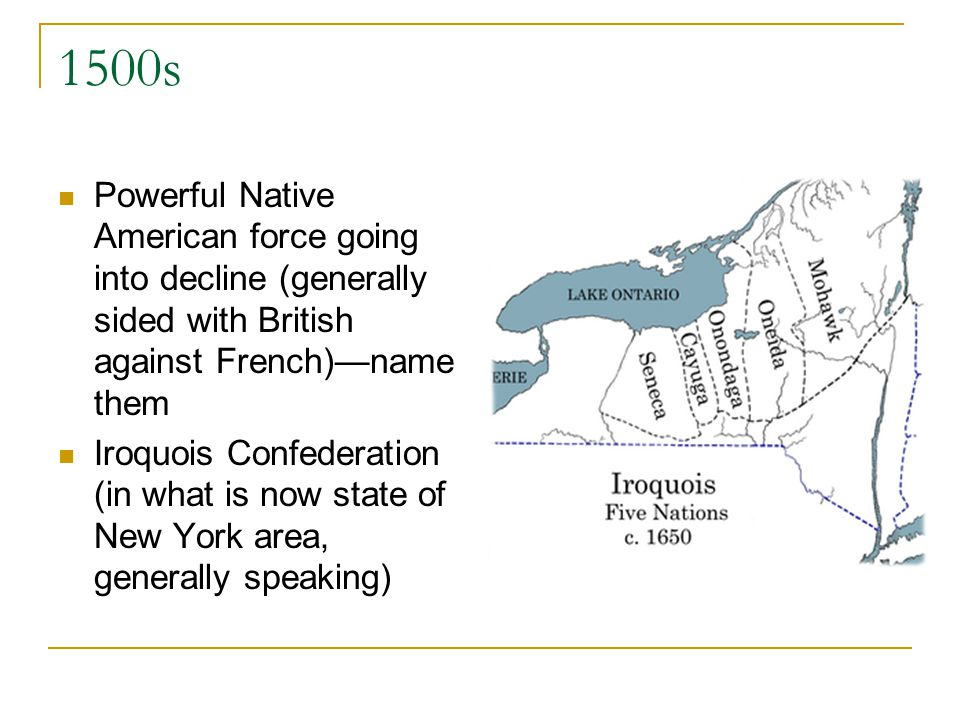 1500s Powerful Native American force going into decline (generally sided with British against French)name them Iroquois Confederation (in what is now state of New York area, generally speaking)