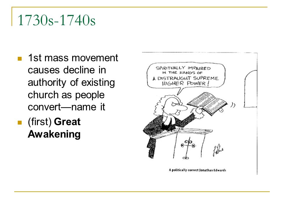 1730s-1740s 1st mass movement causes decline in authority of existing church as people convertname it (first) Great Awakening