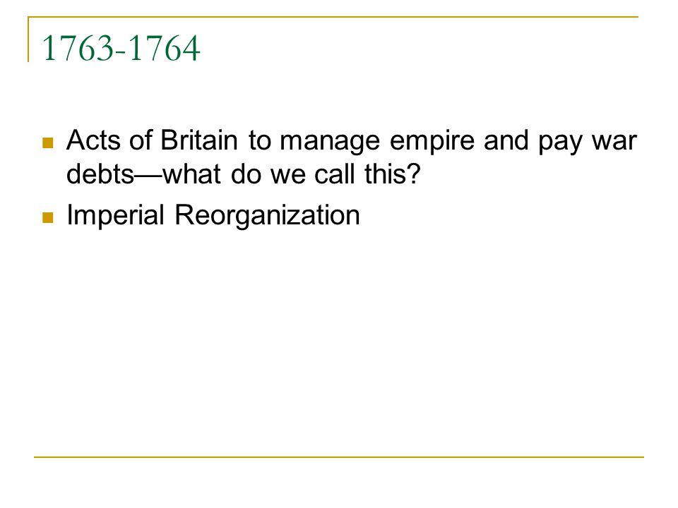 1763-1764 Acts of Britain to manage empire and pay war debtswhat do we call this? Imperial Reorganization