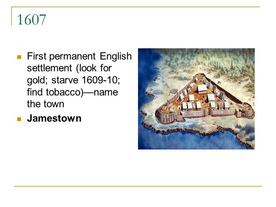 1607 First permanent English settlement (look for gold; starve 1609-10; find tobacco)name the town Jamestown