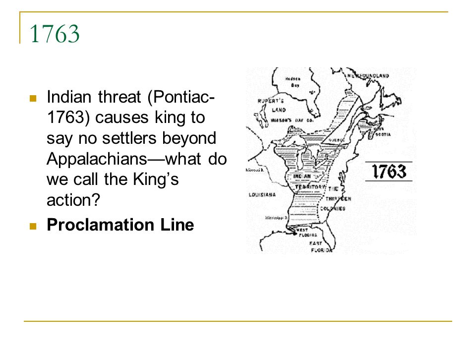 1763 Indian threat (Pontiac- 1763) causes king to say no settlers beyond Appalachianswhat do we call the Kings action.