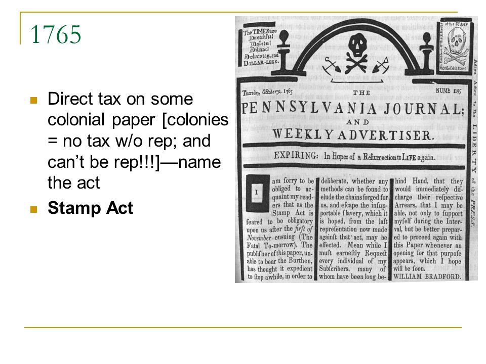 1765 Direct tax on some colonial paper [colonies = no tax w/o rep; and cant be rep!!!]name the act Stamp Act