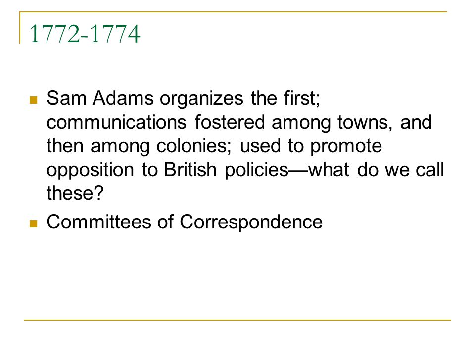1772-1774 Sam Adams organizes the first; communications fostered among towns, and then among colonies; used to promote opposition to British policieswhat do we call these.
