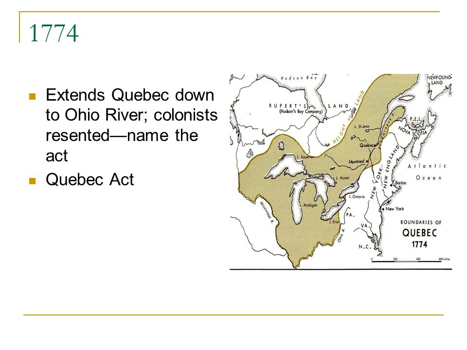 1774 Extends Quebec down to Ohio River; colonists resentedname the act Quebec Act