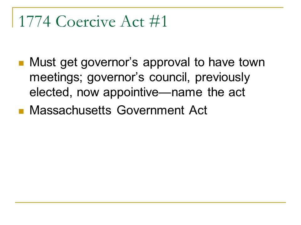 1774 Coercive Act #1 Must get governors approval to have town meetings; governors council, previously elected, now appointivename the act Massachusetts Government Act