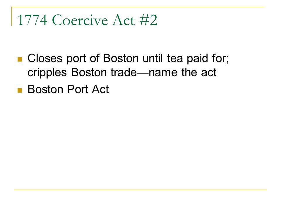 1774 Coercive Act #2 Closes port of Boston until tea paid for; cripples Boston tradename the act Boston Port Act