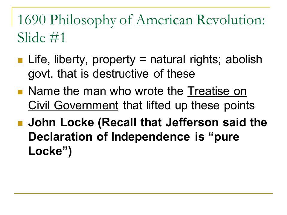 1690 Philosophy of American Revolution: Slide #1 Life, liberty, property = natural rights; abolish govt.