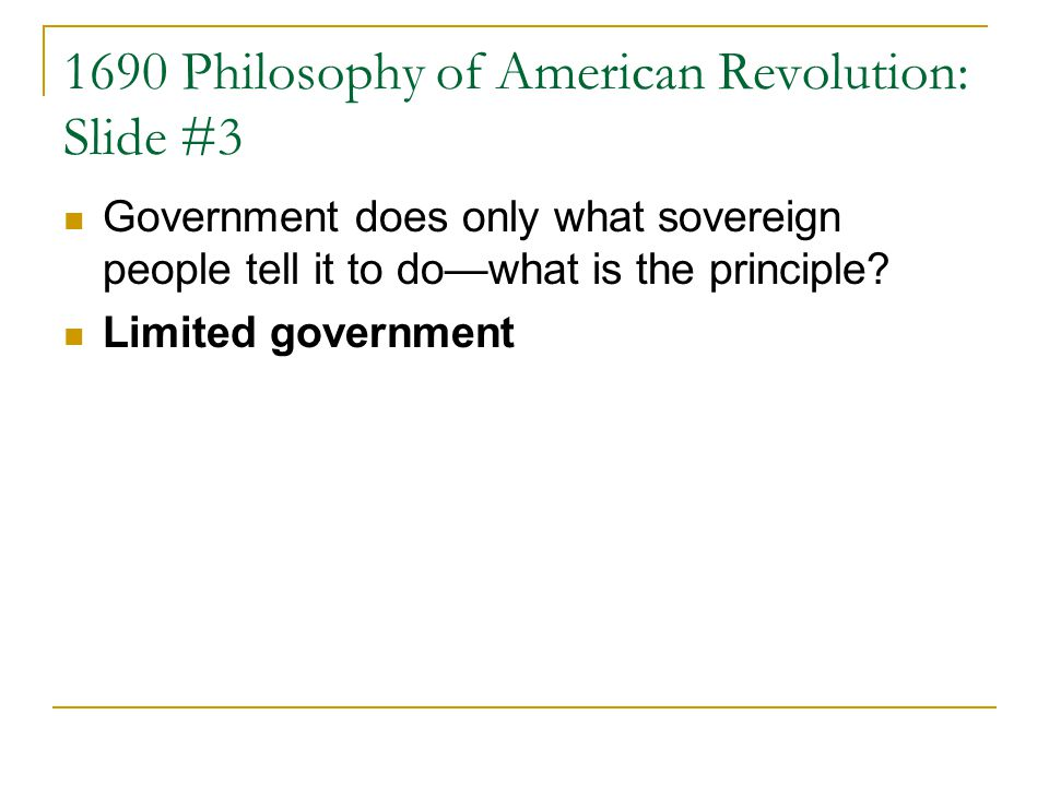1690 Philosophy of American Revolution: Slide #3 Government does only what sovereign people tell it to dowhat is the principle.