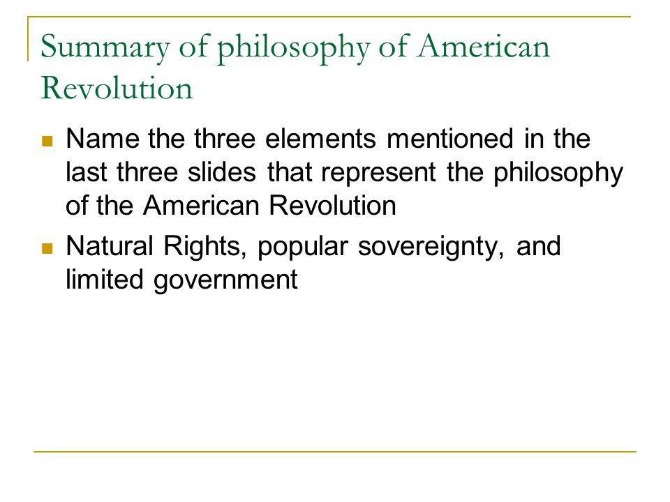 Summary of philosophy of American Revolution Name the three elements mentioned in the last three slides that represent the philosophy of the American Revolution Natural Rights, popular sovereignty, and limited government